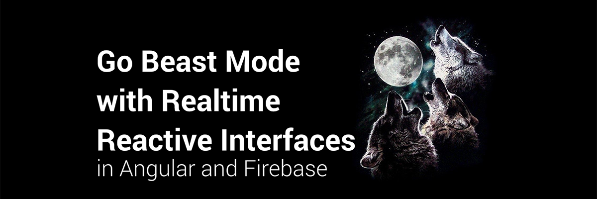 Angular Connect 2016:  Go Beast Mode with Realtime Reactive Interfaces in Angular 2 and Firebase