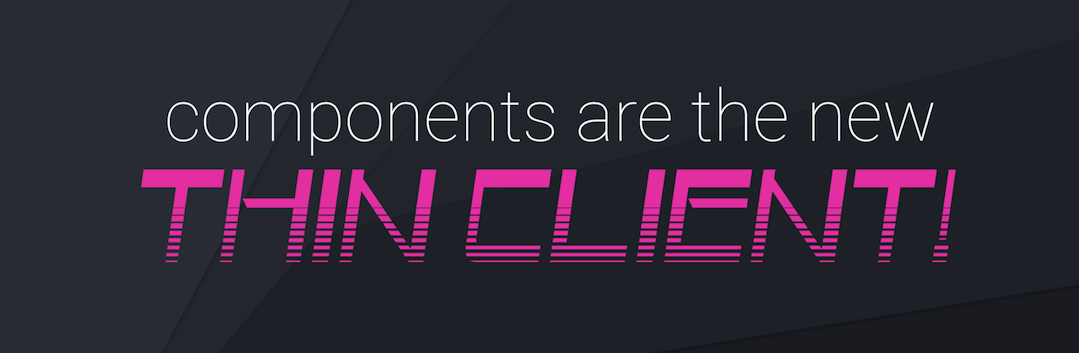 Components Are the New Thin Client